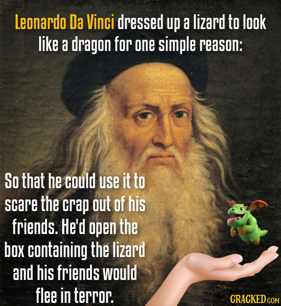 Leonardo Da Vinci dressed up a lizard to look like a dragon for one simple reason: So that he could use it to scare the crap out of his friends. He'd