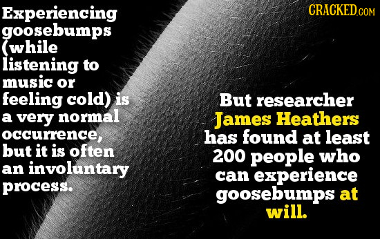 Experiencing goosebumps while listening to music or feeling cold) is But researcher a very normal James Heathers occurrence, has found at least but it