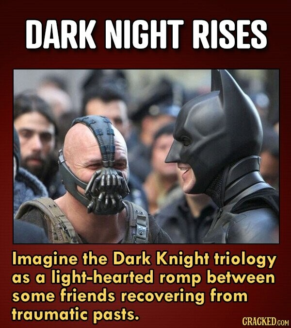 DARK NIGHT RISES Imagine the Dark Knight triology as a light-hearted romp between some friends recovering from traumatic pasts.