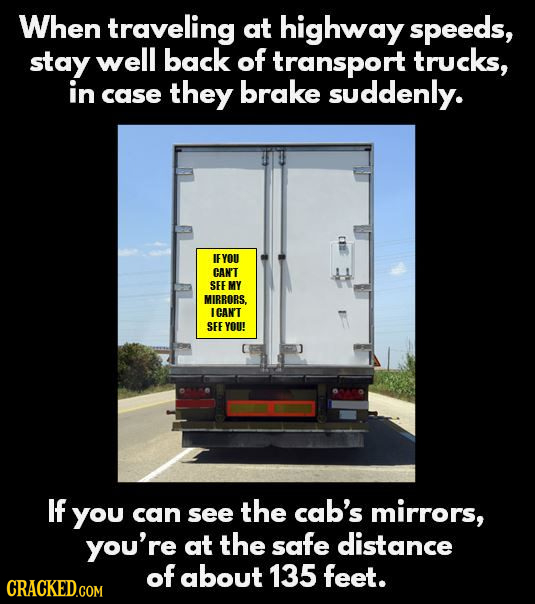 When travEling at highway speeds, stay well back of transport trucks, in brake case they suddenly. IF YOU CAN'T SEE MY MIBRORS. ICAN'T SEE YOU! If you