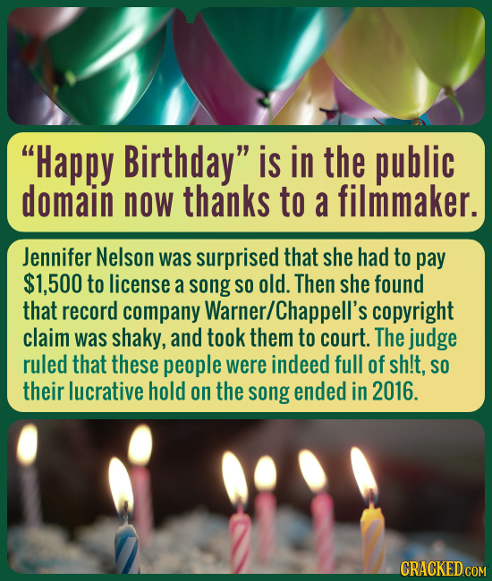 Happy Birthday is in the public domain now thanks to a filmmaker. Jennifer Nelson was surprised that she had to pay $1,500 to license a song SO old.