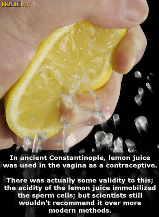 CRACKED COM In ancient Constantinople, lemon juice was used in the vagina as a contraceptive. There was actually some validity to this; the acidity of