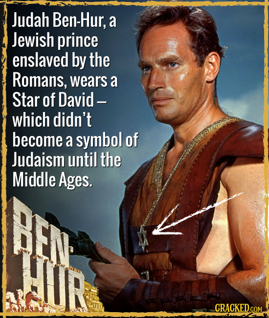 Judah Ben-Hur, a Jewish prince enslaved by the Romans, wears a Star of David - which didn't become a symbol of Judaism until the Middle Ages. CRACKED.