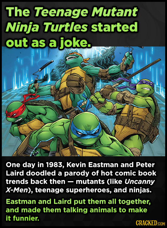 The Teenage Mutant Ninja Turtles started out as a joke. One day in 1983, Kevin Eastman and Peter Laird doodled a parody of hot comic book trends back