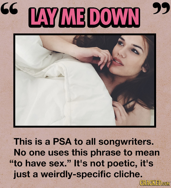 LAY ME DOWN  This is a PSA to all songwriters. No one uses this phrase to mean to have sex. It's not poetic, it's just a weirdly-specific cliche.