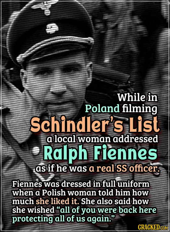 Actors Who Got Some WTF Responses From The Public - While in Poland filming Schindler's List  a local woman addressed Ralph Fiennes as if he was a rea